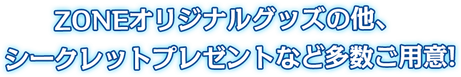 ZONEオリジナルグッズの他、シークレットプレゼントなど多数ご用意!