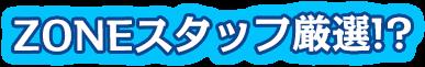 ZONEスタッフ厳選!?