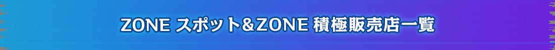 全国のZONE スポット&ZONE 積極販売店一覧